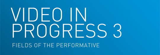 Video in Progress 3: Fields of the Performative